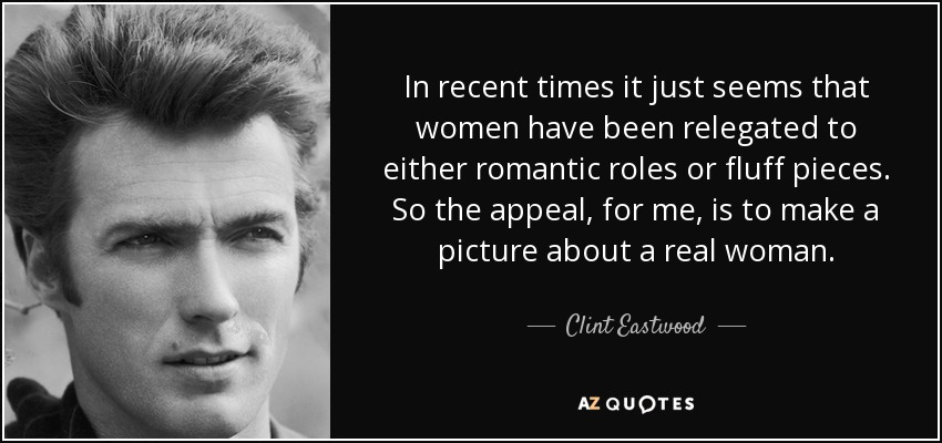 In recent times it just seems that women have been relegated to either romantic roles or fluff pieces. So the appeal, for me, is to make a picture about a real woman. - Clint Eastwood