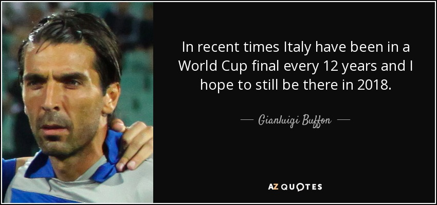 In recent times Italy have been in a World Cup final every 12 years and I hope to still be there in 2018. - Gianluigi Buffon