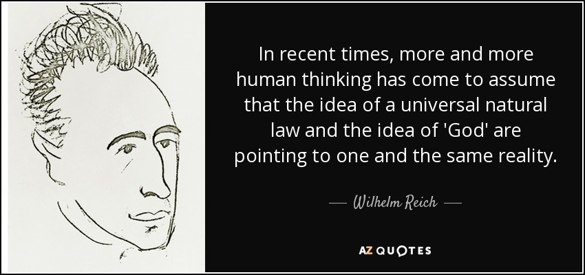 In recent times, more and more human thinking has come to assume that the idea of a universal natural law and the idea of 'God' are pointing to one and the same reality. - Wilhelm Reich