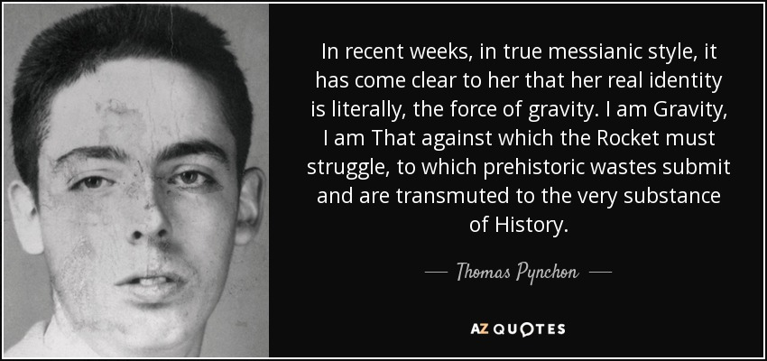 In recent weeks, in true messianic style, it has come clear to her that her real identity is literally, the force of gravity. I am Gravity, I am That against which the Rocket must struggle, to which prehistoric wastes submit and are transmuted to the very substance of History. - Thomas Pynchon