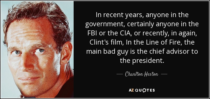 In recent years, anyone in the government, certainly anyone in the FBI or the CIA, or recently, in again, Clint's film, In the Line of Fire, the main bad guy is the chief advisor to the president. - Charlton Heston