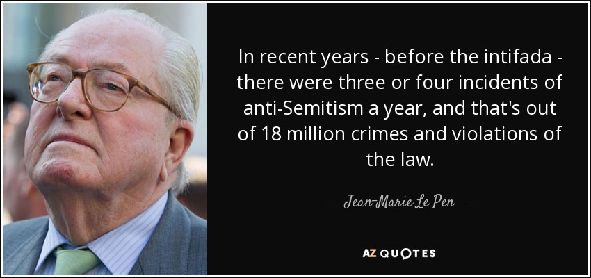 In recent years - before the intifada - there were three or four incidents of anti-Semitism a year, and that's out of 18 million crimes and violations of the law. - Jean-Marie Le Pen