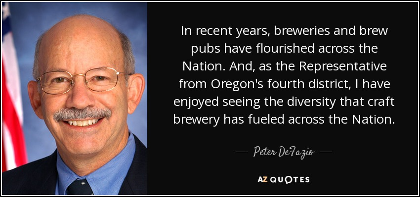 In recent years, breweries and brew pubs have flourished across the Nation. And, as the Representative from Oregon's fourth district, I have enjoyed seeing the diversity that craft brewery has fueled across the Nation. - Peter DeFazio