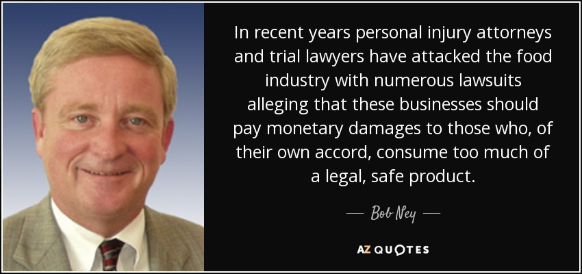 In recent years personal injury attorneys and trial lawyers have attacked the food industry with numerous lawsuits alleging that these businesses should pay monetary damages to those who, of their own accord, consume too much of a legal, safe product. - Bob Ney