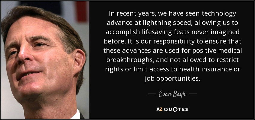 In recent years, we have seen technology advance at lightning speed, allowing us to accomplish lifesaving feats never imagined before. It is our responsibility to ensure that these advances are used for positive medical breakthroughs, and not allowed to restrict rights or limit access to health insurance or job opportunities. - Evan Bayh