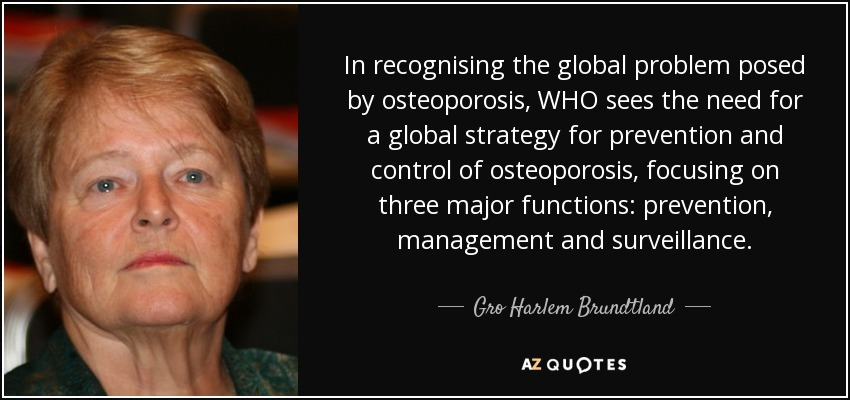 In recognising the global problem posed by osteoporosis, WHO sees the need for a global strategy for prevention and control of osteoporosis, focusing on three major functions: prevention, management and surveillance. - Gro Harlem Brundtland