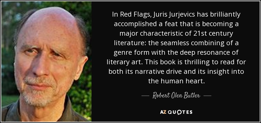 In Red Flags, Juris Jurjevics has brilliantly accomplished a feat that is becoming a major characteristic of 21st century literature: the seamless combining of a genre form with the deep resonance of literary art. This book is thrilling to read for both its narrative drive and its insight into the human heart. - Robert Olen Butler