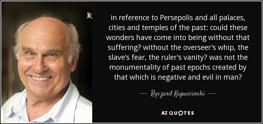 in reference to Persepolis and all palaces, cities and temples of the past: could these wonders have come into being without that suffering? without the overseer's whip, the slave's fear, the ruler's vanity? was not the monumentality of past epochs created by that which is negative and evil in man? - Ryszard Kapuscinski