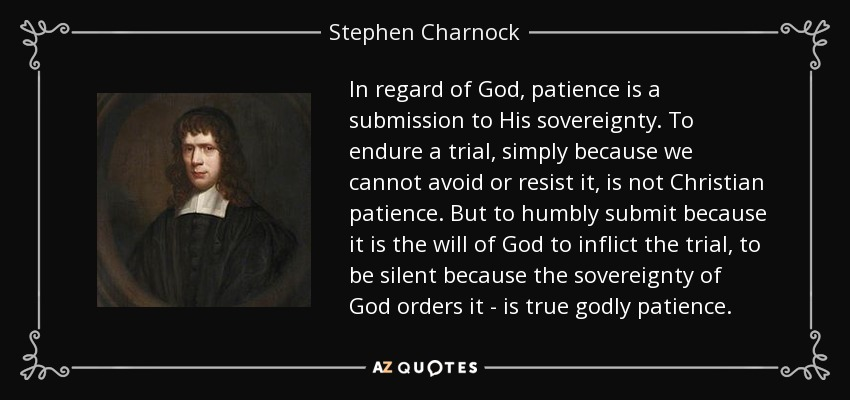 In regard of God, patience is a submission to His sovereignty. To endure a trial, simply because we cannot avoid or resist it, is not Christian patience. But to humbly submit because it is the will of God to inflict the trial, to be silent because the sovereignty of God orders it - is true godly patience. - Stephen Charnock