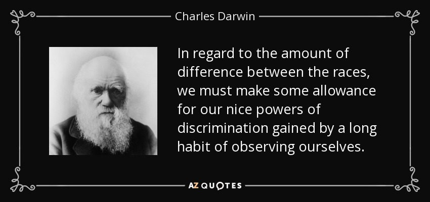 In regard to the amount of difference between the races, we must make some allowance for our nice powers of discrimination gained by a long habit of observing ourselves. - Charles Darwin