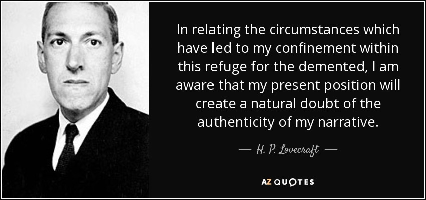 In relating the circumstances which have led to my confinement within this refuge for the demented, I am aware that my present position will create a natural doubt of the authenticity of my narrative. - H. P. Lovecraft