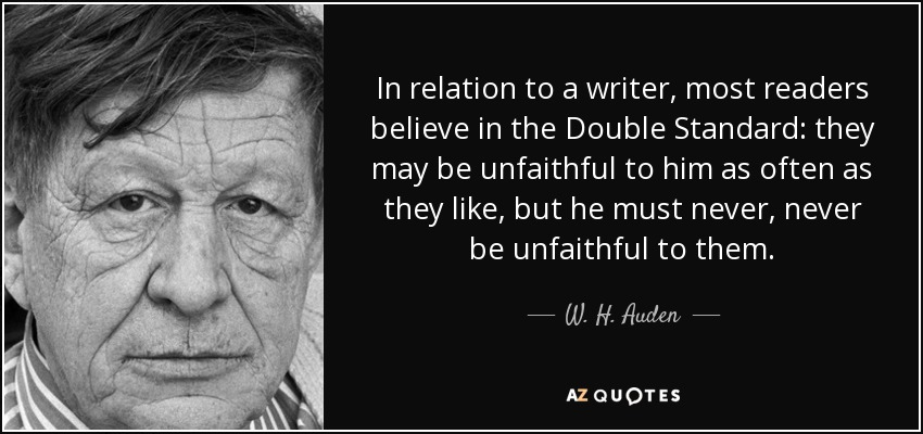 In relation to a writer, most readers believe in the Double Standard: they may be unfaithful to him as often as they like, but he must never, never be unfaithful to them. - W. H. Auden