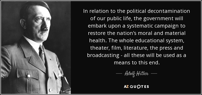 In relation to the political decontamination of our public life, the government will embark upon a systematic campaign to restore the nation's moral and material health. The whole educational system, theater, film, literature, the press and broadcasting - all these will be used as a means to this end. - Adolf Hitler