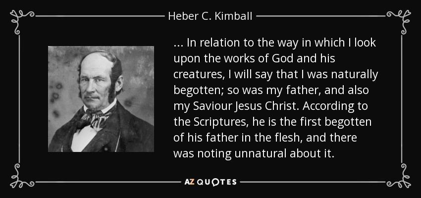 ... In relation to the way in which I look upon the works of God and his creatures, I will say that I was naturally begotten; so was my father, and also my Saviour Jesus Christ. According to the Scriptures, he is the first begotten of his father in the flesh, and there was noting unnatural about it. - Heber C. Kimball