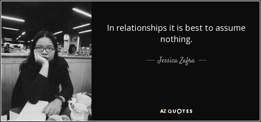 In relationships it is best to assume nothing. - Jessica Zafra