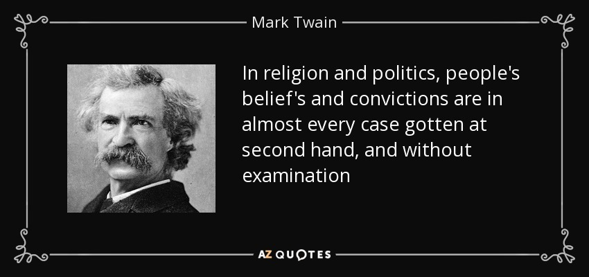 In religion and politics, people's belief's and convictions are in almost every case gotten at second hand, and without examination - Mark Twain