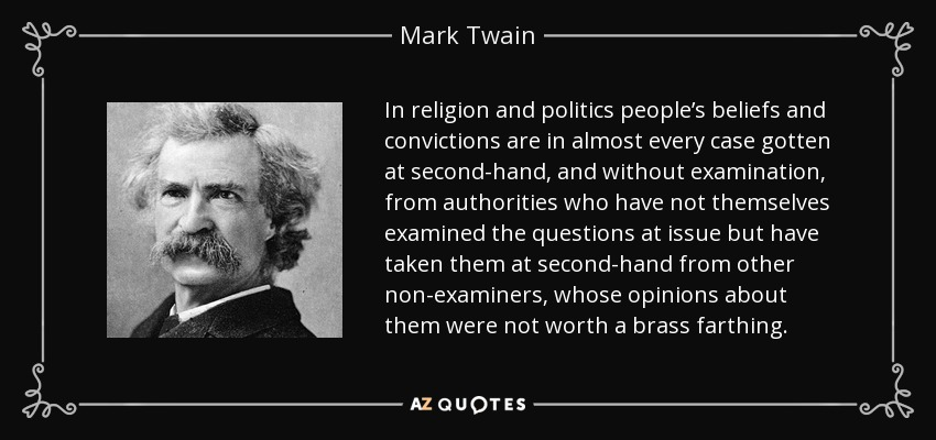 In religion and politics people's beliefs and convictions are in almost every case gotten at second-hand, and without examination, from authorities who have not themselves examined the questions at issue but have taken them at second-hand from other non-examiners, whose opinions about them were not worth a brass farthing. - Mark Twain