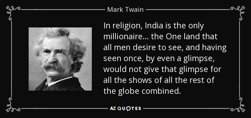 In religion, India is the only millionaire... the One land that all men desire to see, and having seen once, by even a glimpse, would not give that glimpse for all the shows of all the rest of the globe combined. - Mark Twain