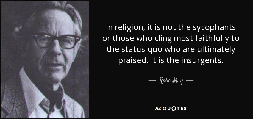 In religion, it is not the sycophants or those who cling most faithfully to the status quo who are ultimately praised. It is the insurgents. - Rollo May