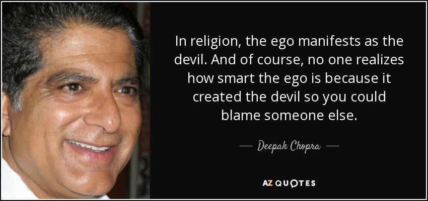 In religion, the ego manifests as the devil. And of course, no one realizes how smart the ego is because it created the devil so you could blame someone else. - Deepak Chopra
