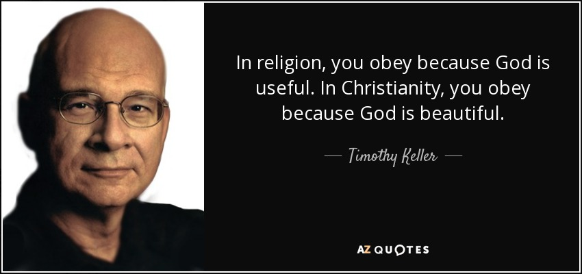 In religion, you obey because God is useful. In Christianity, you obey because God is beautiful. - Timothy Keller