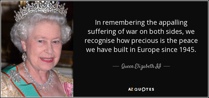 In remembering the appalling suffering of war on both sides, we recognise how precious is the peace we have built in Europe since 1945. - Queen Elizabeth II