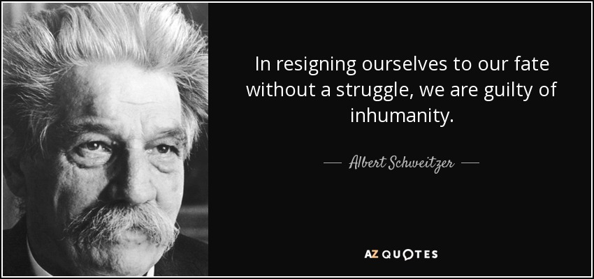 In resigning ourselves to our fate without a struggle, we are guilty of inhumanity. - Albert Schweitzer
