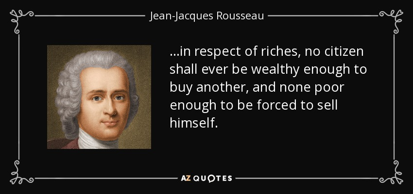 ...in respect of riches, no citizen shall ever be wealthy enough to buy another, and none poor enough to be forced to sell himself. - Jean-Jacques Rousseau