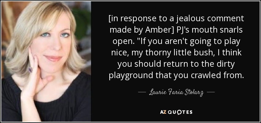 [in response to a jealous comment made by Amber] PJ's mouth snarls open.