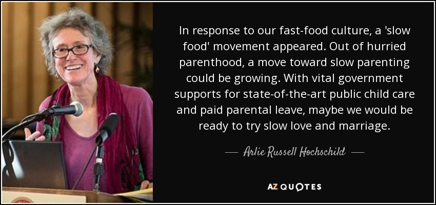 In response to our fast-food culture, a 'slow food' movement appeared. Out of hurried parenthood, a move toward slow parenting could be growing. With vital government supports for state-of-the-art public child care and paid parental leave, maybe we would be ready to try slow love and marriage. - Arlie Russell Hochschild