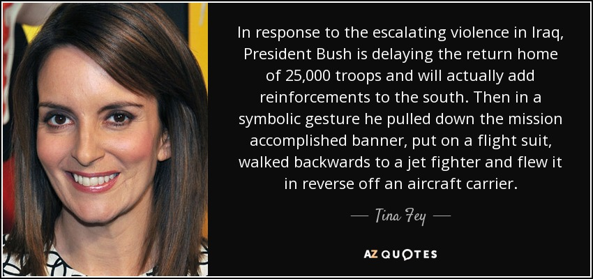 In response to the escalating violence in Iraq, President Bush is delaying the return home of 25,000 troops and will actually add reinforcements to the south. Then in a symbolic gesture he pulled down the mission accomplished banner, put on a flight suit, walked backwards to a jet fighter and flew it in reverse off an aircraft carrier. - Tina Fey
