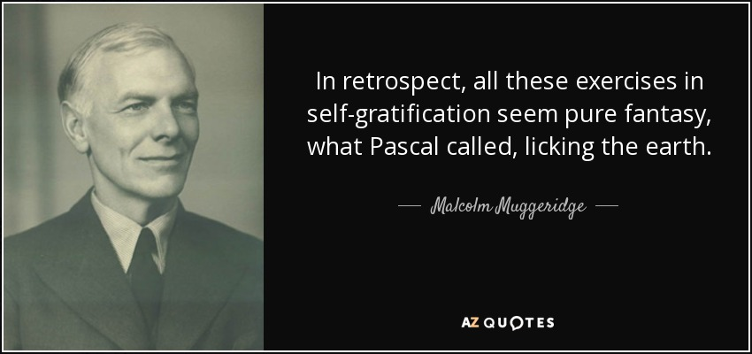 In retrospect, all these exercises in self-gratification seem pure fantasy, what Pascal called, licking the earth. - Malcolm Muggeridge