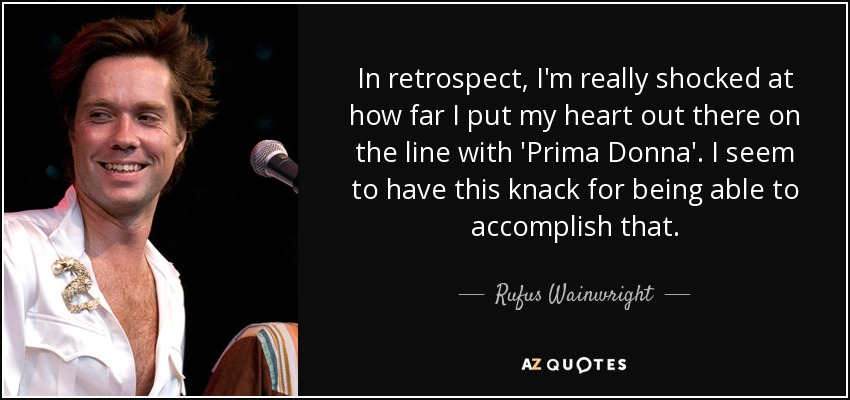 In retrospect, I'm really shocked at how far I put my heart out there on the line with 'Prima Donna'. I seem to have this knack for being able to accomplish that. - Rufus Wainwright