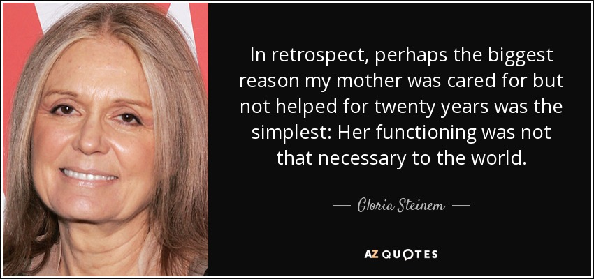 In retrospect, perhaps the biggest reason my mother was cared for but not helped for twenty years was the simplest: Her functioning was not that necessary to the world. - Gloria Steinem