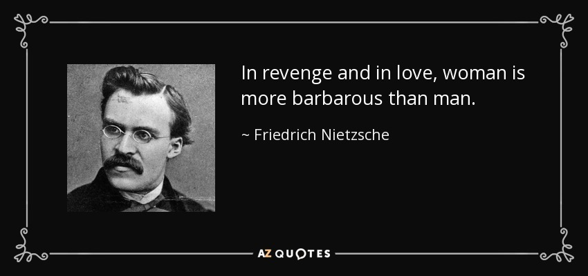 In revenge and in love, woman is more barbarous than man. - Friedrich Nietzsche