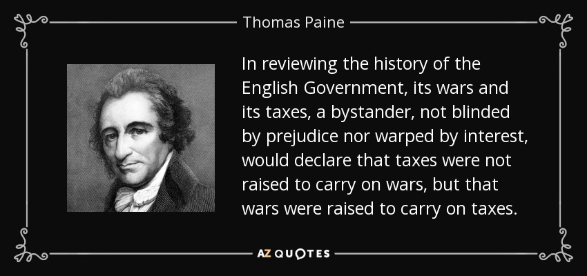 In reviewing the history of the English Government, its wars and its taxes, a bystander, not blinded by prejudice nor warped by interest, would declare that taxes were not raised to carry on wars, but that wars were raised to carry on taxes. - Thomas Paine