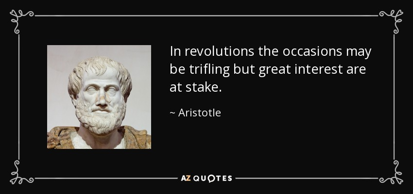 In revolutions the occasions may be trifling but great interest are at stake. - Aristotle