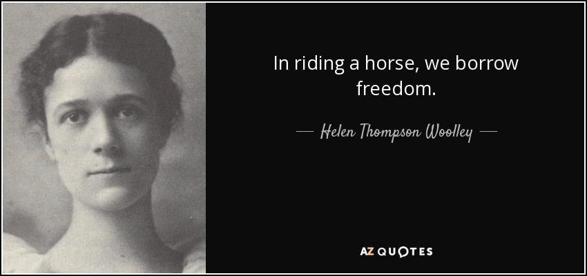 In riding a horse, we borrow freedom. - Helen Thompson Woolley