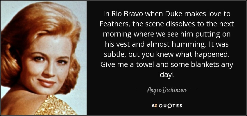 In Rio Bravo when Duke makes love to Feathers, the scene dissolves to the next morning where we see him putting on his vest and almost humming. It was subtle, but you knew what happened. Give me a towel and some blankets any day! - Angie Dickinson