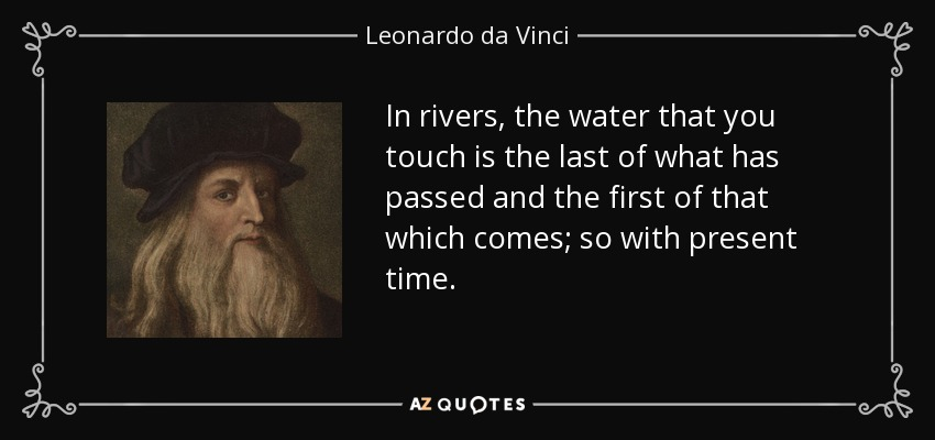 In rivers, the water that you touch is the last of what has passed and the first of that which comes; so with present time. - Leonardo da Vinci