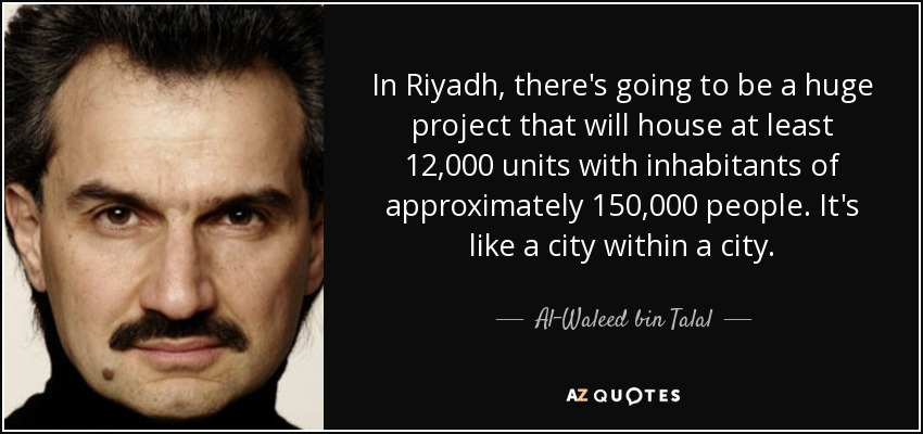 In Riyadh, there's going to be a huge project that will house at least 12,000 units with inhabitants of approximately 150,000 people. It's like a city within a city. - Al-Waleed bin Talal