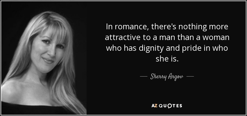 In romance, there's nothing more attractive to a man than a woman who has dignity and pride in who she is. - Sherry Argov