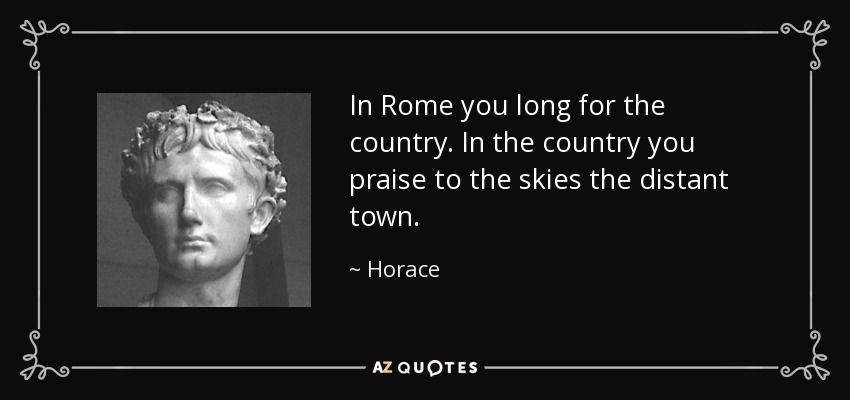In Rome you long for the country. In the country you praise to the skies the distant town. - Horace