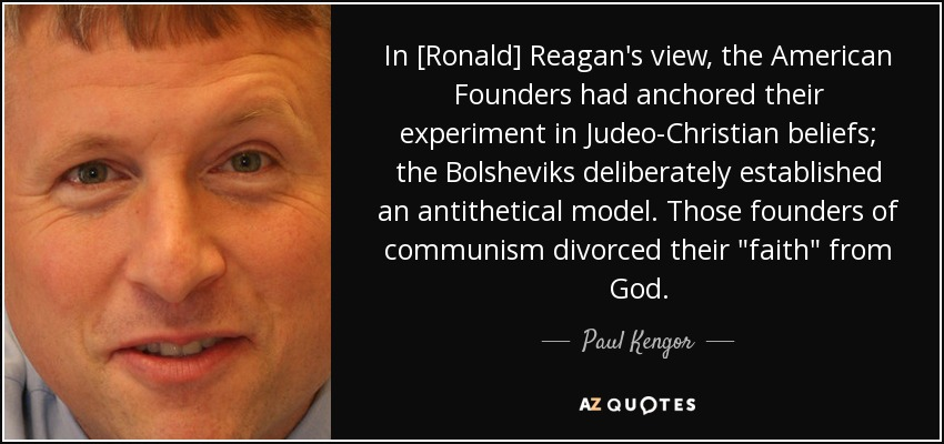 In [Ronald] Reagan's view, the American Founders had anchored their experiment in Judeo-Christian beliefs; the Bolsheviks deliberately established an antithetical model. Those founders of communism divorced their