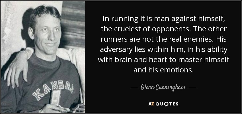 In running it is man against himself, the cruelest of opponents. The other runners are not the real enemies. His adversary lies within him, in his ability with brain and heart to master himself and his emotions. - Glenn Cunningham