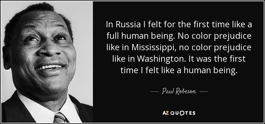 In Russia I felt for the first time like a full human being. No color prejudice like in Mississippi, no color prejudice like in Washington. It was the first time I felt like a human being. - Paul Robeson