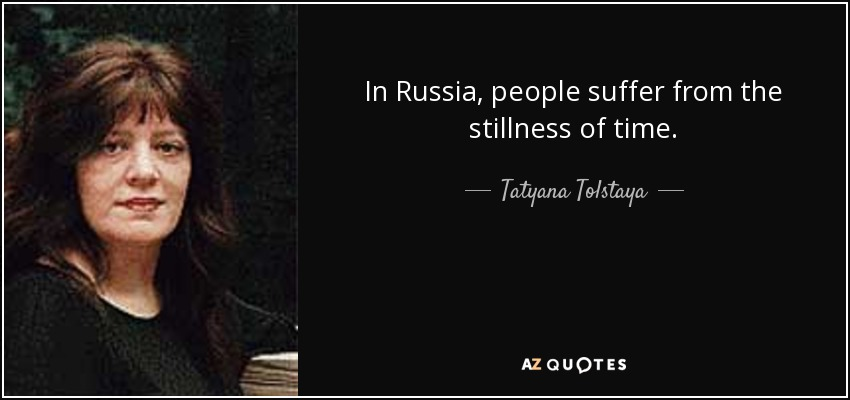 In Russia, people suffer from the stillness of time. - Tatyana Tolstaya