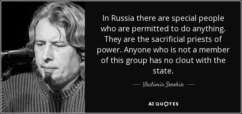 In Russia there are special people who are permitted to do anything. They are the sacrificial priests of power. Anyone who is not a member of this group has no clout with the state. - Vladimir Sorokin