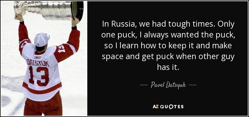 In Russia, we had tough times. Only one puck, I always wanted the puck, so I learn how to keep it and make space and get puck when other guy has it. - Pavel Datsyuk