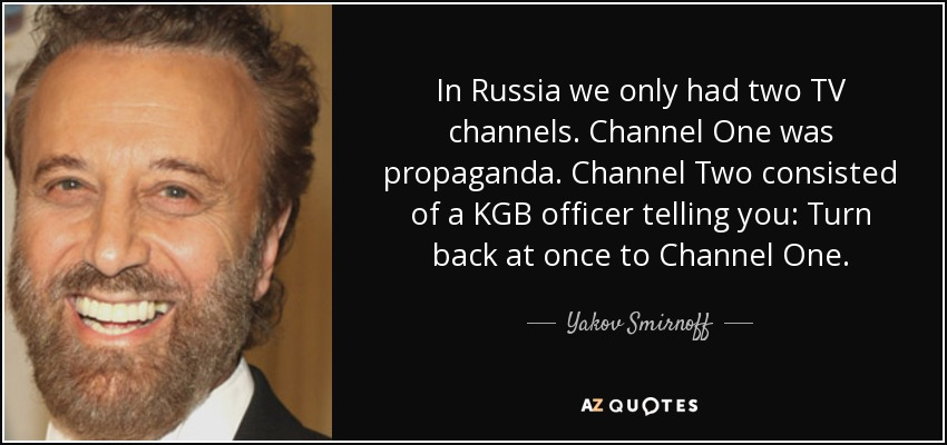 In Russia we only had two TV channels. Channel One was propaganda. Channel Two consisted of a KGB officer telling you: Turn back at once to Channel One. - Yakov Smirnoff